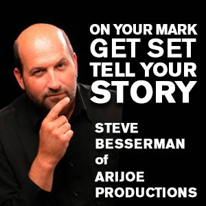 On Your Mark, Get Set, Tell Your Story - Steve Besserman of AriJoe Productions